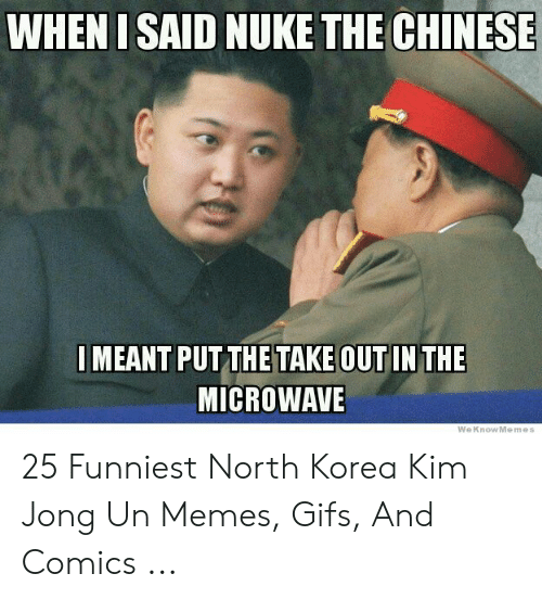 Kim Jong Un Memes: WHEN I SAID NUKE THE CHINESE  MEANT PUT THETAKE OUT IN THE  MICROWAVE  WeKnowMemes 25 Funniest North Korea Kim Jong Un Memes, Gifs, And Comics ...