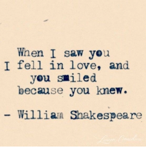 Love, Saw, and Shakespeare: When I saw yeu  I fell in love, and  yeu smiled  because you knew.  Willian Shakespeare