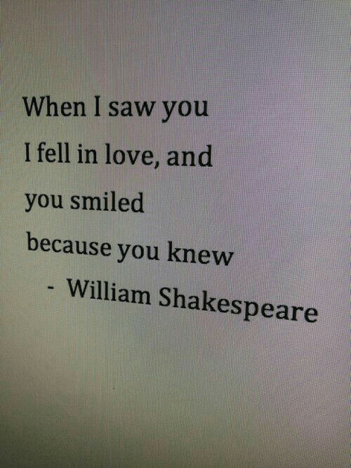 Shakespeare: When I saw you  I fell in love, and  you smiled  because you knew  William Shakespeare
