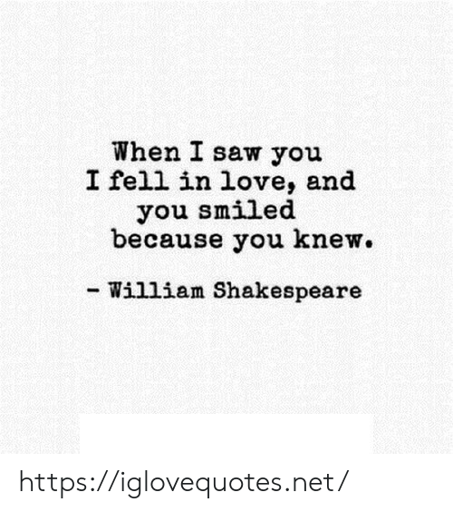 Shakespeare: When I saw you  I fell in love, and  you smiled  because you knew.  - William Shakespeare https://iglovequotes.net/