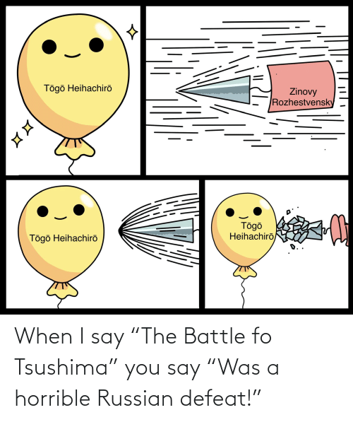 """I Say: When I say """"The Battle fo Tsushima"""" you say """"Was a horrible Russian defeat!"""""""