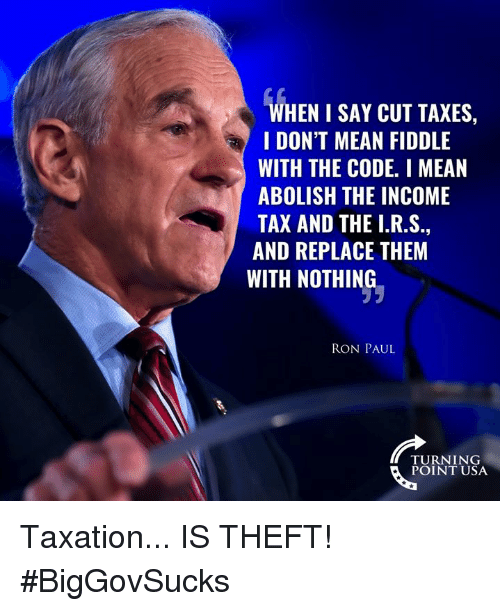 Ron Paul: WHEN I SAY CUT TAXES,  I DON'T MEAN FIDDLE  WITH THE CODE. I MEAN  ABOLISH THE INCOME  TAX AND THE I.R.S  AND REPLACE THEM  WITH NOTHING  RON PAUL  TURNING  POINT USA Taxation... IS THEFT! #BigGovSucks
