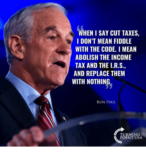 Ron Paul: WHEN I SAY CUT TAXES,  I DON'T MEAN FIDDLE  WITH THE CODE. I MEAN  ABOLISH THE INCOME  TAX AND THE I.R.S  AND REPLACE THEM  WITH NOTHING  RON PAUL  TURNING  POINT USA
