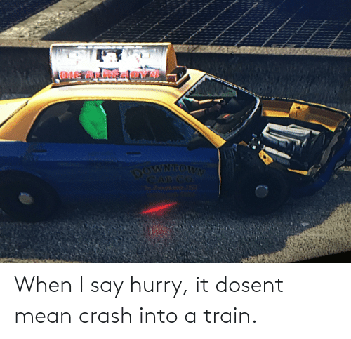 I Say: When I say hurry, it dosent mean crash into a train.