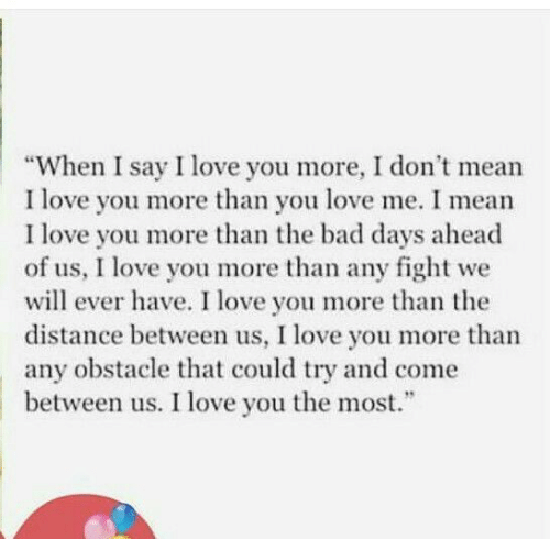 """You Love Me: """"When I say I love you more, I don't mean  I love you more than you love me. I mean  I love you more than the bad days ahead  of us, I love you more than any fight  will ever have. I love you more than the  distance between us, I love you more than  obstacle that could try and come  between us. I love you the most.  we  any"""