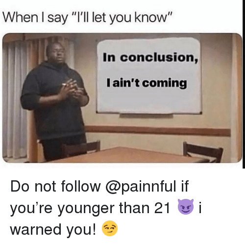 """I Warned You: When I say """"I'l let you know""""  In conclusion,  I ain't coming Do not follow @painnful if you're younger than 21 😈 i warned you! 😏"""