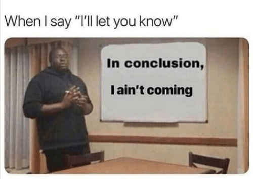 "conclusion: When I say ""I'll let you know""  In conclusion,  I ain't coming"