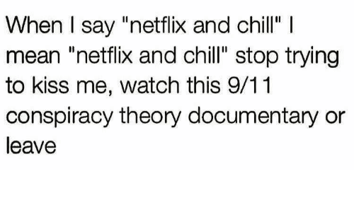 """Conspiracy Theory: When I say """"netflix and chill"""" I  mean """"netflix and chill"""" stop trying  to kiss me, watch this 9/11  conspiracy theory documentary or  leave"""