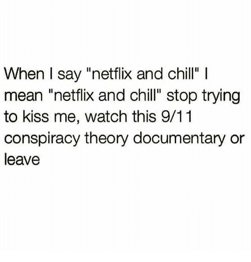 "Netflix And Chilling: When I say ""netflix and chill""  mean ""netflix and chill"" stop trying  to kiss me, watch this 9/11  conspiracy theory documentary or  leave"
