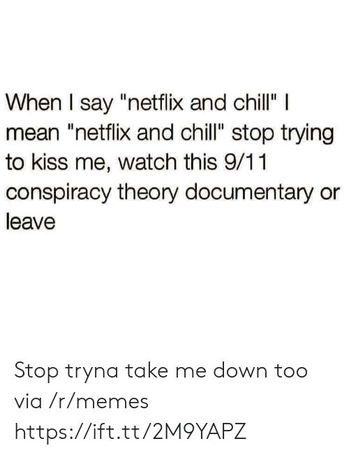 "9/11, Chill, and Memes: When I say ""netflix and chillI  mean ""netflix and chill"" stop trying  to kiss me, watch this 9/11  conspiracy theory documentary or  leave Stop tryna take me down too via /r/memes https://ift.tt/2M9YAPZ"