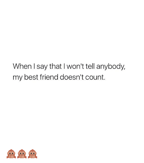 I Wont Tell: When I say that I won't tell anybody,  my best friend doesn't count. 🙊🙊🙊