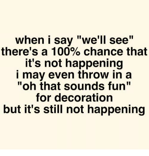 "Not Happening: when i say ""we'll see""  there's a 100% chance that  it's not happening  i may even throw in a  ""oh that sounds fun""  for decoration  but it's still not happening"