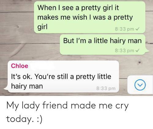 Girl, Today, and Chloe: When I see a pretty girl it  makes me wish I was a pretty  girl  8:33 pm  But I'm a little hairy man .  8:33 pm  Chloe  It's ok. You're still a pretty little  hairy marn  8:33 pm My lady friend made me cry today. :)