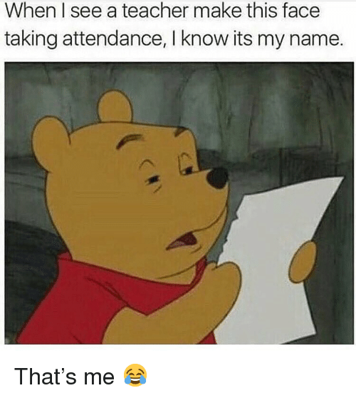 Memes, Teacher, and 🤖: When I see a teacher make this face  taking attendance, I know its my name. That's me 😂