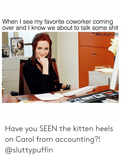 Shit, Girl Memes, and Accounting: When I see my favorite coworker coming  over and I know we about to talk some shit  @sluttypuffin Have you SEEN the kitten heels on Carol from accounting?! @sluttypuffin