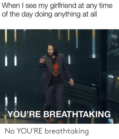 Dank, Time, and Girlfriend: When I see my girlfriend at any time  of the day doing anything at all  YOU'RE BREATHTAKING No YOU'RE breathtaking