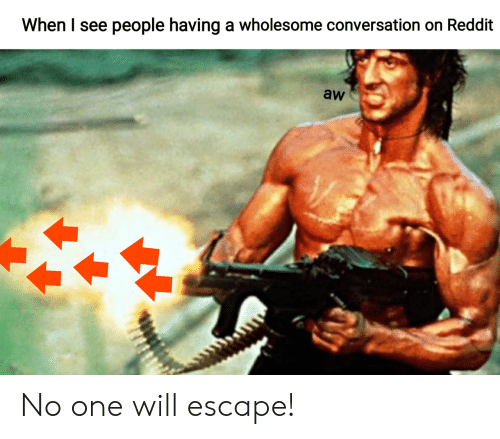 Reddit, Wholesome, and One: When I see people having a wholesome conversation on Reddit  aw No one will escape!
