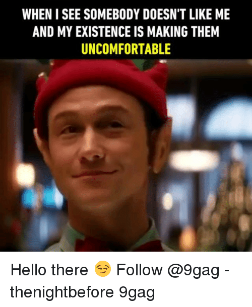 9gag, Hello, and Memes: WHEN I SEE SOMEBODY DOESN'T LIKE ME  AND MY EXISTENCE IS MAKING THEM  UNCOMFORTABLE Hello there 😏 Follow @9gag - thenightbefore 9gag