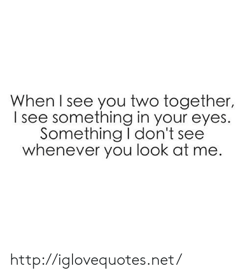 When I See You: When I see you two together,  I see something in your eyes.  Something I don't see  whenever you look at me. http://iglovequotes.net/