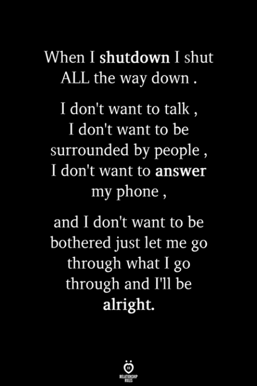 Phone, All The, and Alright: When I shutdown I shut  ALL the way down  I don't want to talk  I don't want to be  surrounded by people  I don't want to answer  my phone,  and I don't want to be  bothered just let me go  through what I go  through and I'll be  alright.