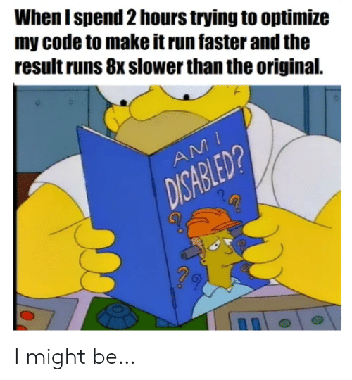 I Might Be: When I spend 2 hours trying to optimize  my code to make it run faster and the  result runs 8x slower than the original.  AMI  DISABLED? I might be…