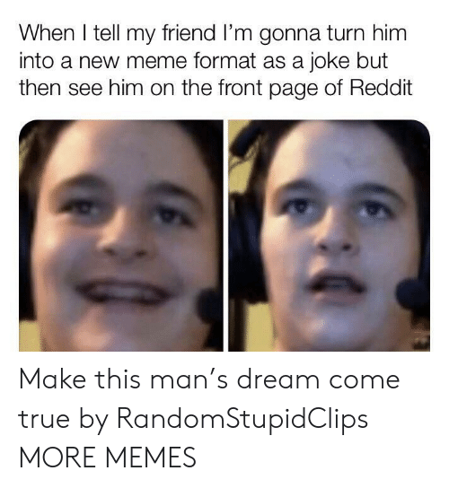 Dank, Meme, and Memes: When I tell my friend I'm gonna turn him  into a new meme format as a joke but  then see him on the front page of Reddit Make this man's dream come true by RandomStupidClips MORE MEMES