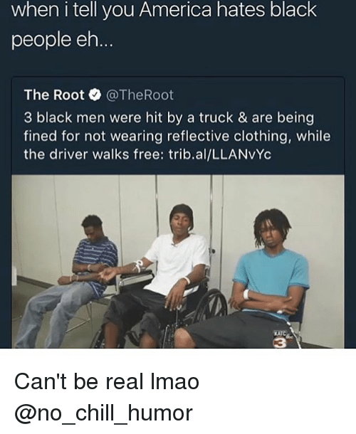 Being Real: when i tell you America hates black  people eh  The Root @TheRoot  3 black men were hit by a truck & are being  fined for not wearing reflective clothing, while  the driver walks free: trib.al/LLANvYc  KATC  3 Can't be real lmao @no_chill_humor