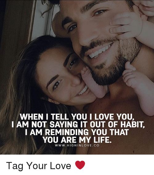 Habited: WHEN I TELL YOU I LOVE YOU,  I AM NOT SAYING IT OUT OF HABIT  I AM REMINDING YOU THAT  YOU ARE MY LIFE.  WWW.HIGHINLOVE.CO Tag Your Love ❤️