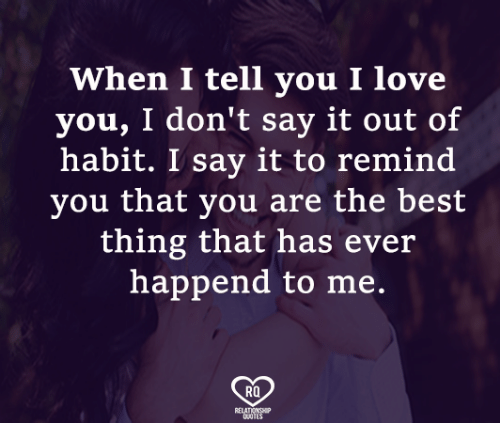 Habited: When I tell you I love  you, I don't say it out of  habit. I say it to remind  you tnat you are the best  thing that has ever  happend to me.  RO
