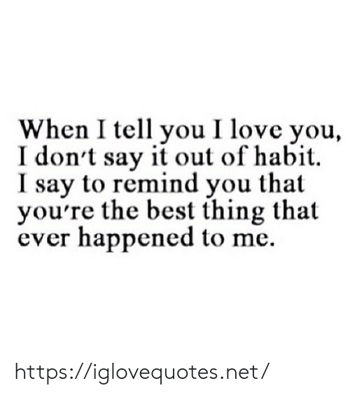 Love, Say It, and I Love You: When I tell you I love you,  I don't say it out of habit  I say to remind you that  you're the best thing that  ever happened to me https://iglovequotes.net/