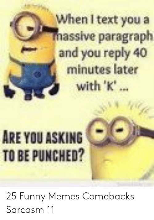 Funny, Memes, and Text: When I text you a  massive paragraph  and you reply 40  minutes later  with 'K'..  ARE YOU ASKING  TO BE PUNCHED? 25 Funny Memes Comebacks Sarcasm 11