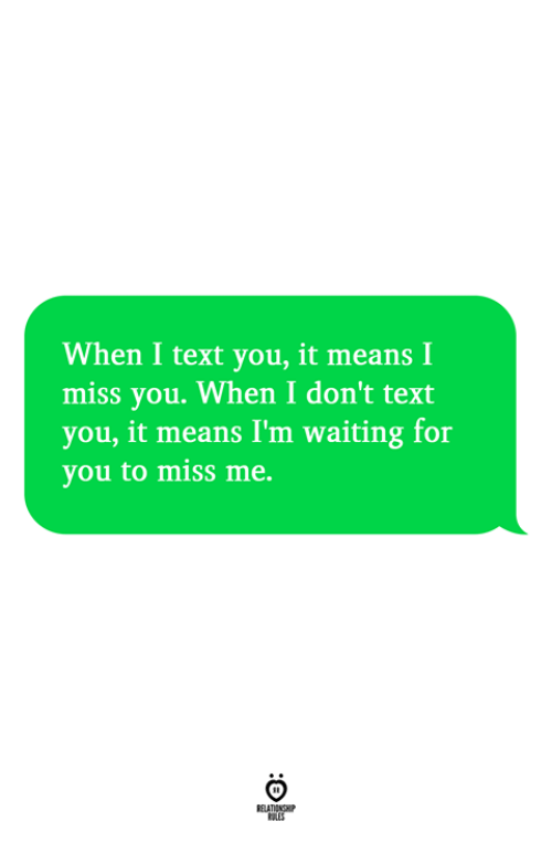 Text, Waiting..., and Means: When I text you, it means I  miss you. When I don't text  you, it means I'm waiting for  you to miss me.