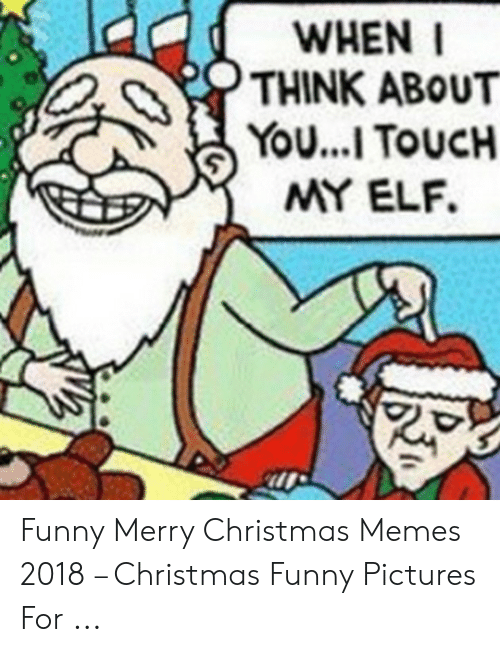 Christmas, Elf, and Funny: WHEN I  THINK ABOUT  YOU...I TOUCH  MY ELF. Funny Merry Christmas Memes 2018 – Christmas Funny Pictures For ...