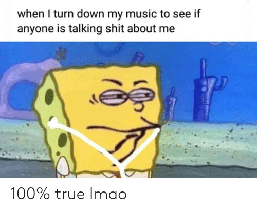 To See: when I turn down my music to see if  anyone is talking shit about me 100% true lmao
