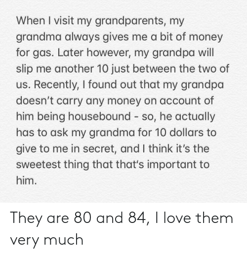 Grandma, Love, and Money: When I visit my grandparents, my  grandma always gives me a bit of money  for gas. Later however, my grandpa will  slip me another 10 just between the two of  us. Recently, I found out that my grandpa  doesn't carry any money on account of  him being housebound so, he actually  has to ask my grandma for 10 dollars to  give to me in secret, and I think it's the  sweetest thing that that's important to  him. They are 80 and 84, I love them very much