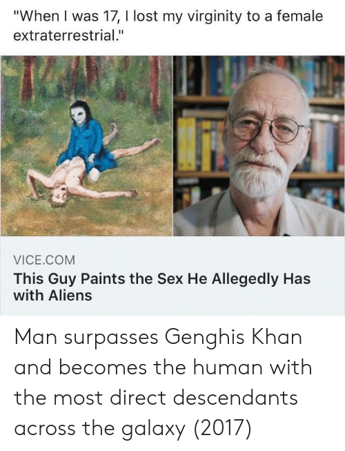 """Sex, Lost, and Aliens: """"When I was 17, I lost my virginity to a female  extraterrestrial.""""  VICE.COM  This Guy Paints the Sex He Allegedly Has  with Aliens Man surpasses Genghis Khan and becomes the human with the most direct descendants across the galaxy (2017)"""