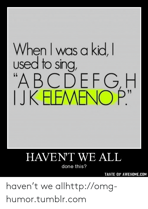 """T We: When I was a kid, I  used to sing,  """"ABCDEFGH  TJK ELEMENO P.""""  HAVEN'T WE ALL  done this?  TASTE OF AWESOME.COM haven't we allhttp://omg-humor.tumblr.com"""