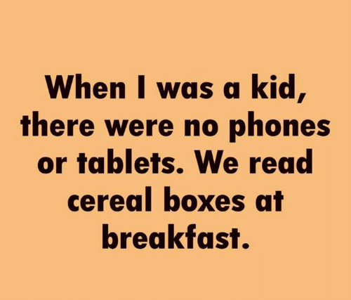 Dank, Breakfast, and Tablets: When I was a kid,  there were no phones  or tablets. We read  cereal boxes at  breakfast.