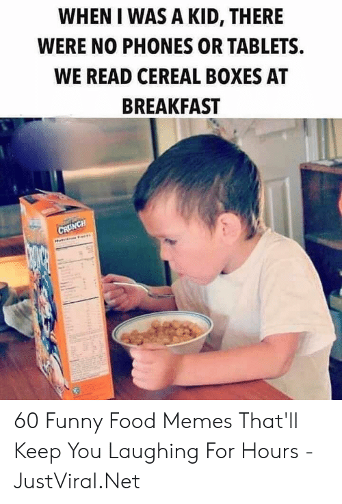 Phones: WHEN I WAS A KID, THERE  WERE NO PHONES OR TABLETS  WE READ CEREAL BOXES AT  BREAKFAST  CRUNCH 60 Funny Food Memes That'll Keep You Laughing For Hours - JustViral.Net