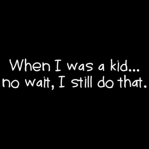 Still, Wait, and  No: When I was a kjd..,  no wait, I still do that.