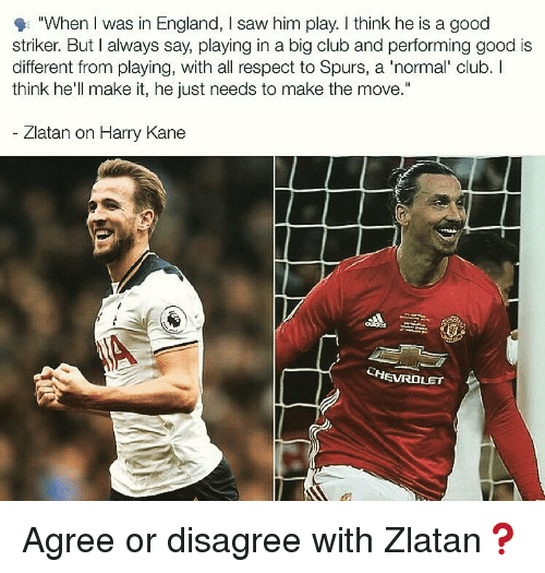 "zlatan: ""When I was in England, I saw him play. I think he is a good  striker. But I always say, playing in a big club and performing good is  different from playing, with all respect to Spurs, a 'normal' club. I  think he'll make it, he just needs to make the move.""  Zlatan on Harry Kane  CHEVROLET Agree or disagree with Zlatan❓"