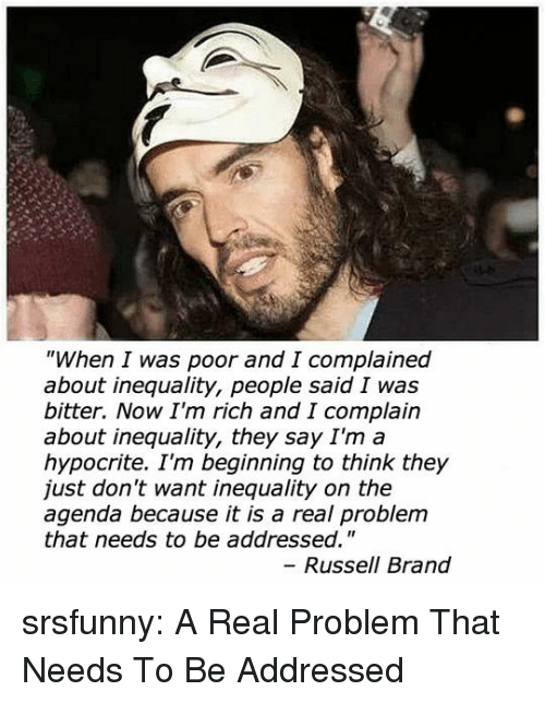 """Hypocrite: """"When I was poor and I complained  about inequality, people said I was  bitter. Now I'm rich and I complain  about inequality, they say I'm a  hypocrite. I'm beginning to think they  just don't want inequality on the  agenda because it is a real problem  that needs to be addressed.""""  Russell Brand srsfunny:  A Real Problem That Needs To Be Addressed"""
