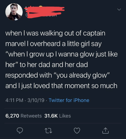 """Dad, Iphone, and Twitter: when I was walking out of captain  marvel l overheard a little girl say  """"when I grow up I wanna glow just like  her"""" to her dad and her dad  responded with """"you already glow""""  and I just loved that moment so much  4:11 PM. 3/10/19 Twitter for iPhone  6,270 Retweets 31.6K Likes"""