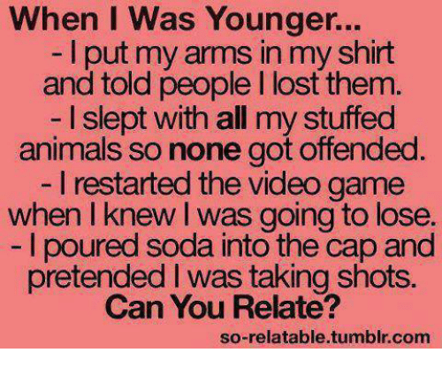 Animeds: When I was Younger...  I put my in myshirt  and told people l lost them.  I slept with all my stuffed  animals so none got offended  l restarted the video game  when I knew was going to lose.  poured soda into the cap and  pretended I was taking shots.  Can You Relate?  so-relatable tumblr com