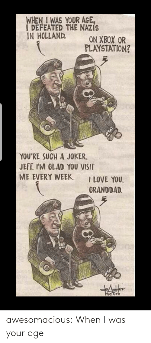 Xbox: WHEN I WAS YOUR AGE,  I DEFEATED THE NAZIS  IN HOLLAND  ON XBOX OR  PLAYSTATION?  YOU'RE SUCH A JOKER,  JEFF. I'M GLAD YOU VISIT  ME EVERY WEEK.  I LOVE YOU,  GRANDDAD.  metro awesomacious:  When I was your age