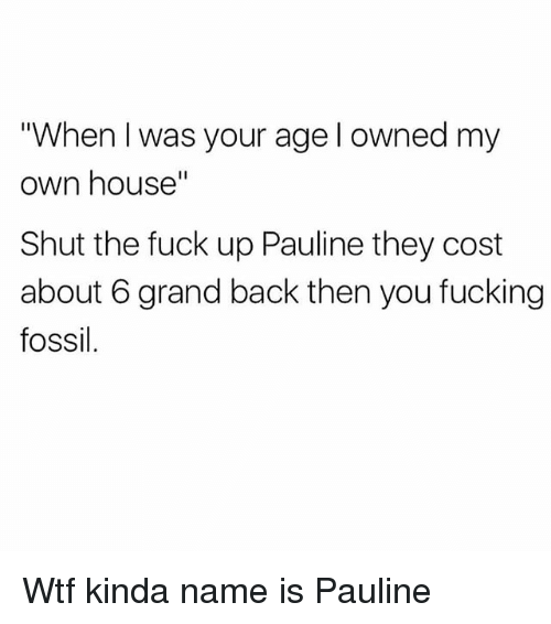 """Fucking, Wtf, and Fossil: """"When I was your age l owned my  own house""""  Shut the fuck up Pauline they cost  about 6 grand back then you fucking  fossil. Wtf kinda name is Pauline"""