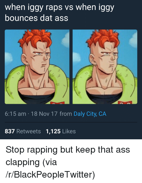 raps: when iggy raps vs when iggy  bounces dat ass  6:15 am 18 Nov 17 from Daly City, CA  837 Retweets 1,125 Likes <p>Stop rapping but keep that ass clapping (via /r/BlackPeopleTwitter)</p>