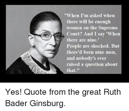 "bader: When I'm asked when  there will be enough  women on the Supreme  Court? And I say 'When  there are nine.'  People are shocked. But  there'd been nine men,  and nobody's ever  raised a question about  that."" Yes! Quote from the great Ruth Bader Ginsburg."