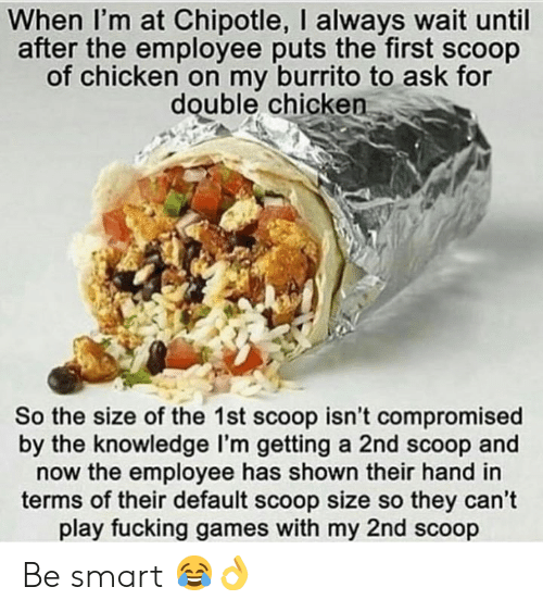 Chipotle, Fucking, and Chicken: When I'm at Chipotle, I always wait until  after the employee puts the first scoop  of chicken on my burrito to ask for  double chicken  So the size of the 1st scoop isn't compromised  by the knowledge I'm getting a 2nd scoop and  now the employee has shown their hand in  terms of their default scoop size so they can't  play fucking games with my 2nd scoop Be smart 😂👌