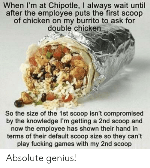 Default: When I'm at Chipotle, I always wait until  after the employee puts the first scoop  of chicken on my burrito to ask for  double chicken  So the size of the 1st scoop isn't compromised  by the knowledge I'm getting a 2nd scoop and  now the employee has shown their hand in  terms of their default scoop size so they can't  play fucking games with my 2nd scoop Absolute genius!